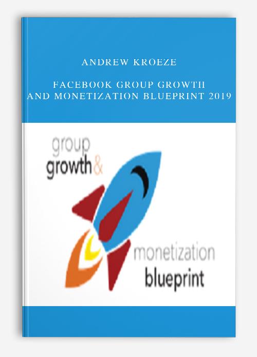 Andrew Kroeze – Facebook Group Growth and Monetization Blueprint 2019